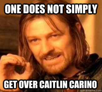 One does not simply get over Caitlin Carino