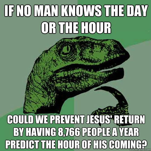 If no man knows the day or the hour Could we prevent Jesus' return by having 8,766 people a year predict the hour of His coming? - If no man knows the day or the hour Could we prevent Jesus' return by having 8,766 people a year predict the hour of His coming?  Philosoraptor