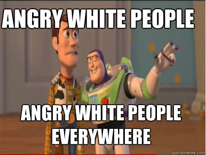 Angry White people Angry white people everywhere - Angry White people Angry white people everywhere  woody and buzz