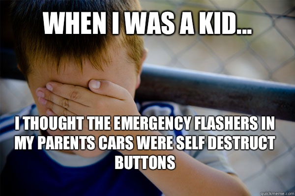 WHEN I WAS A KID... I thought the emergency flashers in my parents cars were self destruct buttons - WHEN I WAS A KID... I thought the emergency flashers in my parents cars were self destruct buttons  Confession kid