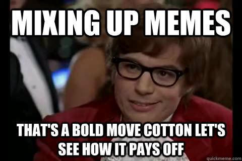 Mixing up memes that's a bold move cotton let's see how it pays off - Mixing up memes that's a bold move cotton let's see how it pays off  Dangerously - Austin Powers