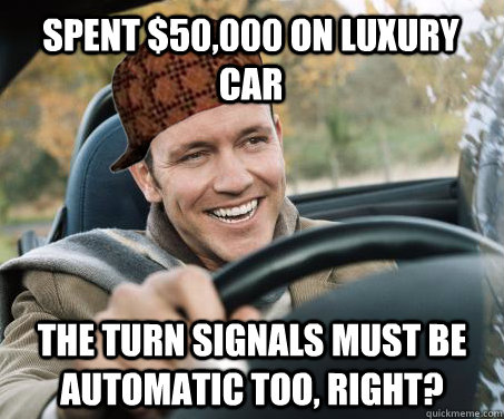 3b5a16e926f4c46ead153915b25418040bbec2da81dbcaa6601bbcaa998fb82b spent $50,000 on luxury car the turn signals must be automatic too