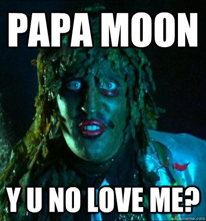papa moon y u no love me?