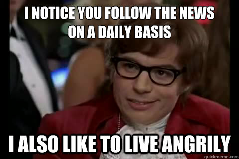 I notice you follow the news on a daily basis i also like to live angrily - I notice you follow the news on a daily basis i also like to live angrily  Dangerously - Austin Powers