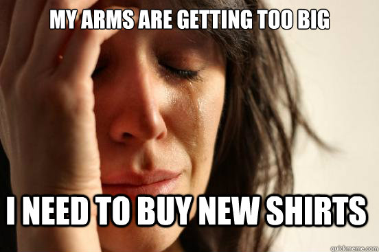 My arms are getting too big I need to buy new shirts - My arms are getting too big I need to buy new shirts  FirstWorldProblems