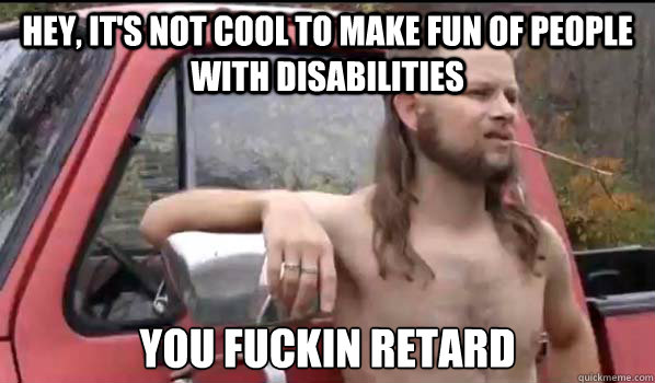 Hey, It's not cool to make fun of people with disabilities You fuckin retard - Hey, It's not cool to make fun of people with disabilities You fuckin retard  Almost Politically Correct Redneck