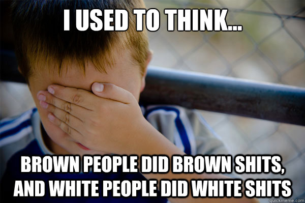 I used to think... brown people did brown shits, and white people did white shits - I used to think... brown people did brown shits, and white people did white shits  Misc