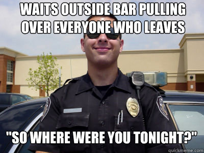 WAITS OUTSIDE BAR PULLING OVER EVERYONE WHO LEAVES