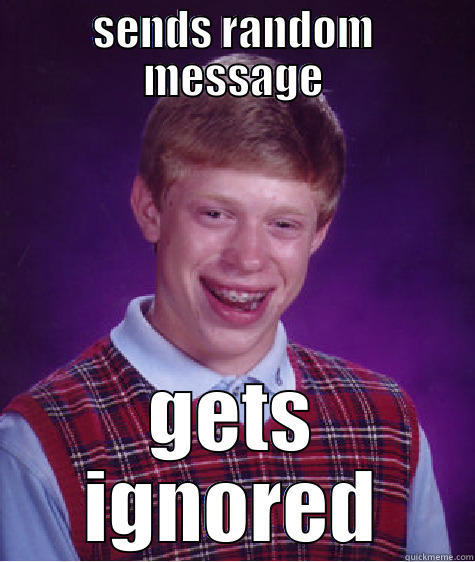 SENDS RANDOM MESSAGE GETS IGNORED Bad Luck Brian