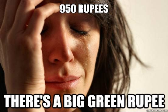 950 rupees There's a big green Rupee - 950 rupees There's a big green Rupee  First World Problems