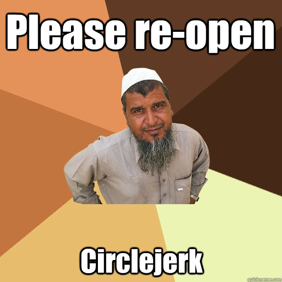 Please re-open Circlejerk - Please re-open Circlejerk  Ordinary Muslim Man