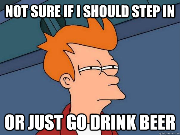 Not sure if i should step in or just go drink beer - Not sure if i should step in or just go drink beer  Futurama Fry