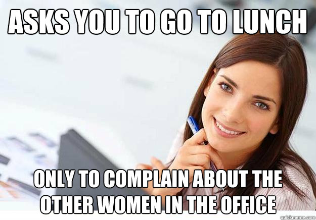 asks you to go to lunch only to complain about the other women in the office
