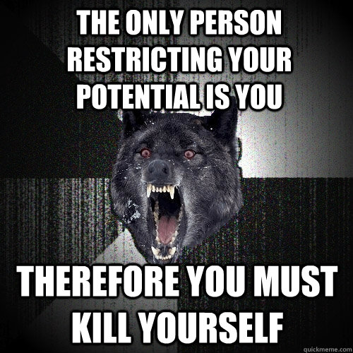 the only person restricting your potential is you therefore you must kill yourself - the only person restricting your potential is you therefore you must kill yourself  Insanity Wolf