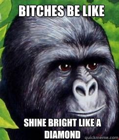 Bitches be like Shine bright like a diamond  gorilla munch