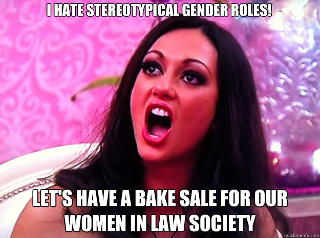 I hate stereotypical gender roles! Let's have a bake sale for our women in law society - I hate stereotypical gender roles! Let's have a bake sale for our women in law society  Feminist Nazi