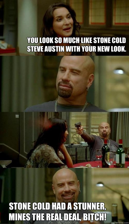 You look so much like Stone Cold Steve Austin with your new look. Stone Cold had a stunner, mines the real deal, BITCH! - You look so much like Stone Cold Steve Austin with your new look. Stone Cold had a stunner, mines the real deal, BITCH!  Skinhead John
