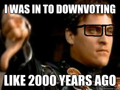 i was in to downvoting  like 2000 years ago - i was in to downvoting  like 2000 years ago  Downvoting Roman