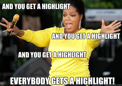 And you get a highlight  and you get a highlight  AND YOU get a highlight  everybody gets a highlight!