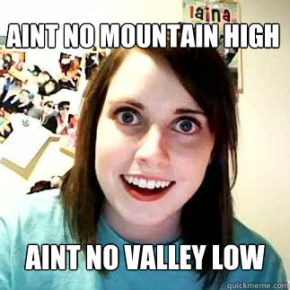 Aint No mountain high aint no valley low