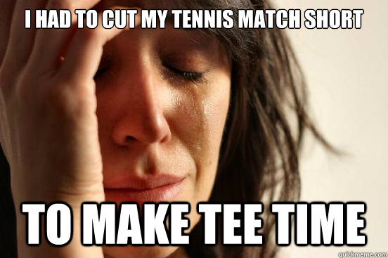 I had to cut my tennis match short to make tee time - I had to cut my tennis match short to make tee time  First World Problems
