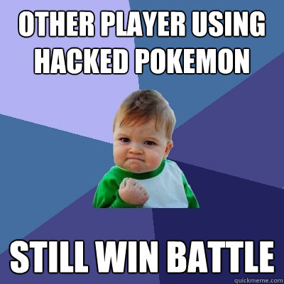other player using hacked pokemon still win battle - other player using hacked pokemon still win battle  Success Kid