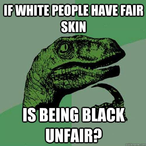 If white people have fair skin Is being black unfair? - If white people have fair skin Is being black unfair?  Philosoraptor