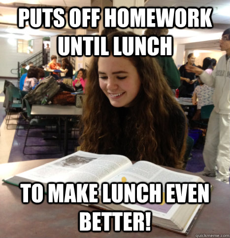 puts off homework until lunch to make lunch even better!