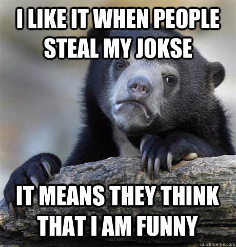 I LIKE IT WHEN PEOPLE STEAL MY JOKSE IT MEANS THEY THINK THAT I AM FUNNY - I LIKE IT WHEN PEOPLE STEAL MY JOKSE IT MEANS THEY THINK THAT I AM FUNNY  Confession Bear