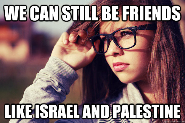 We can still be friends Like Israel and palestine - We can still be friends Like Israel and palestine  Rebound Girlfriend