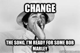 Change the song, I'm ready for some bob marley