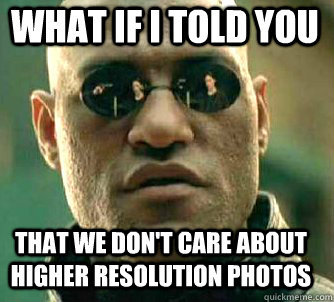 what if i told you That we don't care about higher resolution photos  - what if i told you That we don't care about higher resolution photos   Matrix Morpheus