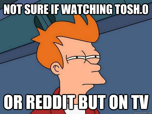 not sure if watching tosh.0  Or reddit but on tv - not sure if watching tosh.0  Or reddit but on tv  Futurama Fry
