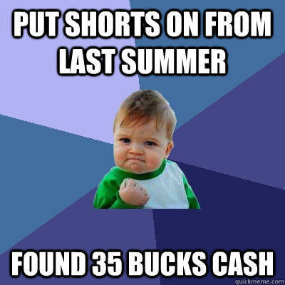 Put shorts on from last summer found 35 bucks cash - Put shorts on from last summer found 35 bucks cash  Success Kid