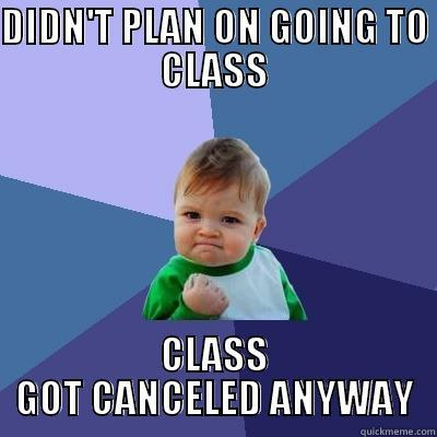 DIDN'T PLAN ON GOING TO CLASS CLASS GOT CANCELED ANYWAY
