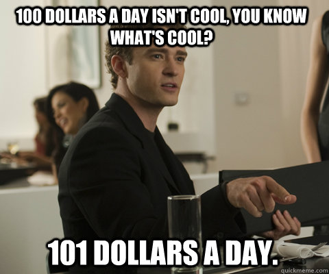 100 dollars a day isn't cool, you know what's cool? 101 dollars a day.