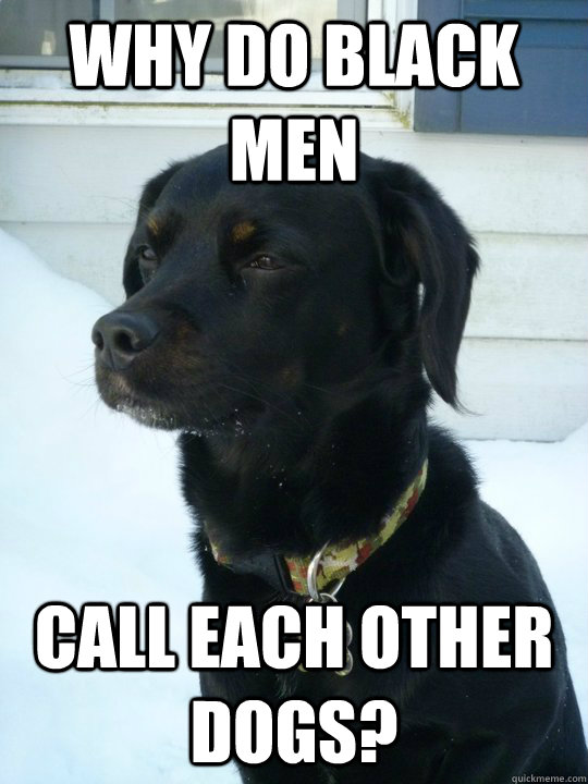 Why do black men  call each other dogs?  Philosophical Puppy