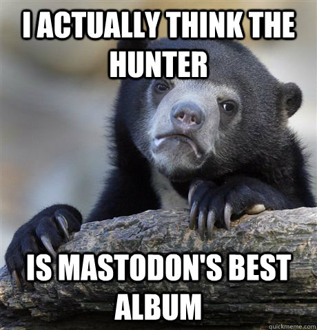 I actually think The Hunter Is Mastodon's best album - I actually think The Hunter Is Mastodon's best album  Confession Bear