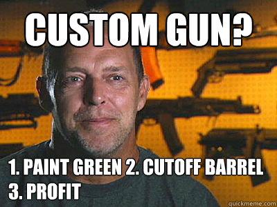 Custom Gun? 1. Paint Green 2. Cutoff Barrel 3. Profit
