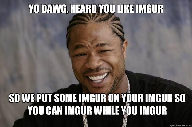 yo dawg, heard you like imgur so we put some imgur on your imgur so you can imgur while you imgur - yo dawg, heard you like imgur so we put some imgur on your imgur so you can imgur while you imgur  Xzibit meme 2