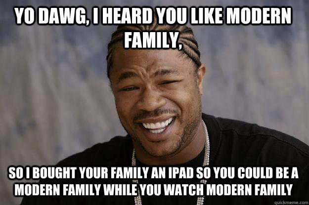 Yo dawg, i heard you like modern family, so i bought your family an ipad so you could be a modern family while you watch modern family  Xzibit meme