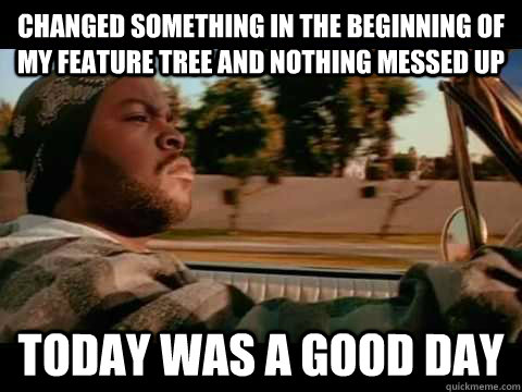 changed something in the beginning of my feature tree and nothing messed up today WAS A GOOD DAY - changed something in the beginning of my feature tree and nothing messed up today WAS A GOOD DAY  ice cube good day