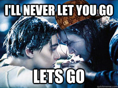 I'll never let you go Lets go - I'll never let you go Lets go  Scumbag Kate Winslet