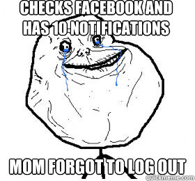 checks facebook and has 10 notifications mom forgot to log out