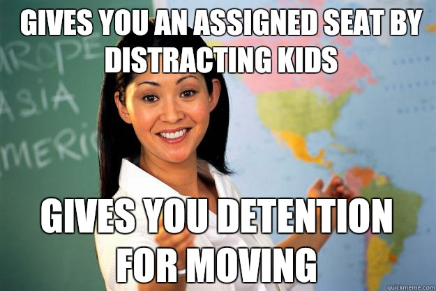 Gives you an assigned seat by distracting kids Gives you detention for moving  - Gives you an assigned seat by distracting kids Gives you detention for moving   Unhelpful High School Teacher