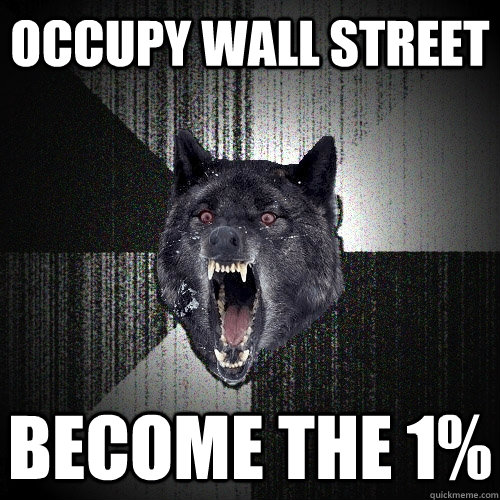 Occupy wall street become the 1% - Occupy wall street become the 1%  Insanity Wolf