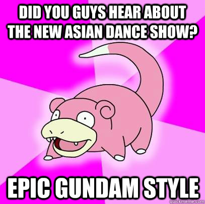 Did you guys hear about the new asian dance show? Epic Gundam Style - Did you guys hear about the new asian dance show? Epic Gundam Style  Slowpoke