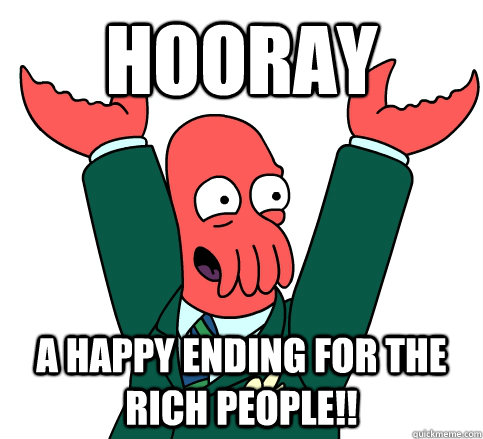 Hooray A Happy Ending for the Rich People!!