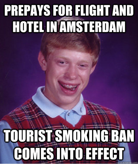 prePays for flight and hotel in amsterdam Tourist smoking ban comes into effect - prePays for flight and hotel in amsterdam Tourist smoking ban comes into effect  Bad Luck Brian