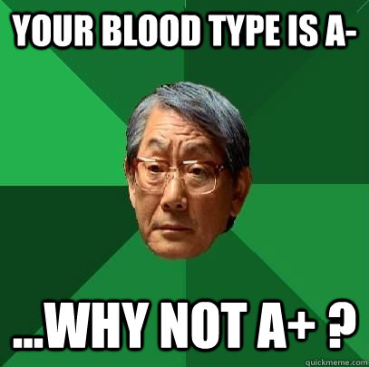 Your blood type is A- ...why not A+ ? - Your blood type is A- ...why not A+ ?  High Expectations Asian Father